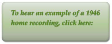 To hear an example of a 1946 home recording, click here: